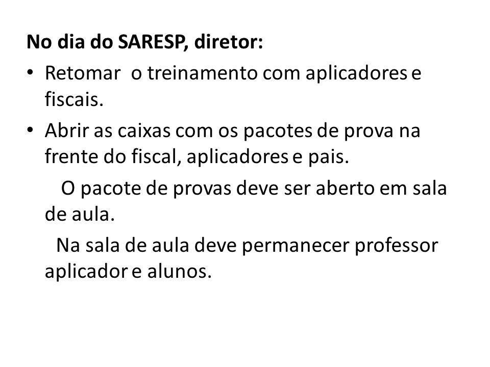 No dia do SARESP, diretor: Retomar o treinamento com aplicadores e fiscais. Abrir as caixas com os pacotes de prova na frente do fiscal, aplicadores e