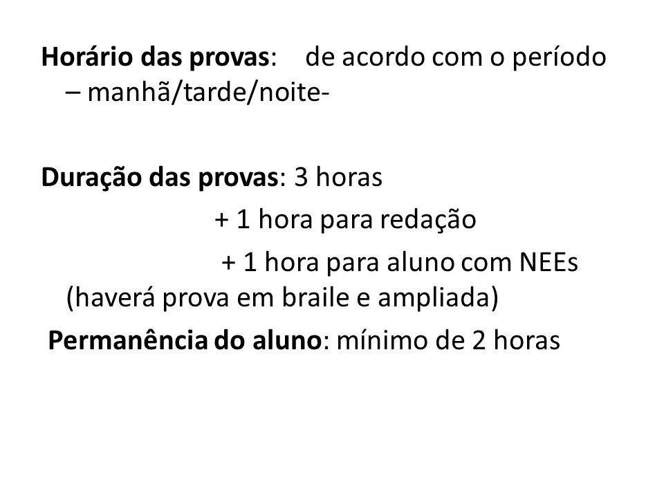 Horário das provas: de acordo com o período – manhã/tarde/noite- Duração das provas: 3 horas + 1 hora para redação + 1 hora para aluno com NEEs (haver