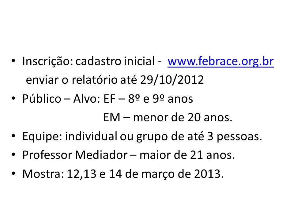 Inscrição: cadastro inicial - www.febrace.org.brwww.febrace.org.br enviar o relatório até 29/10/2012 Público – Alvo: EF – 8º e 9º anos EM – menor de 20 anos.