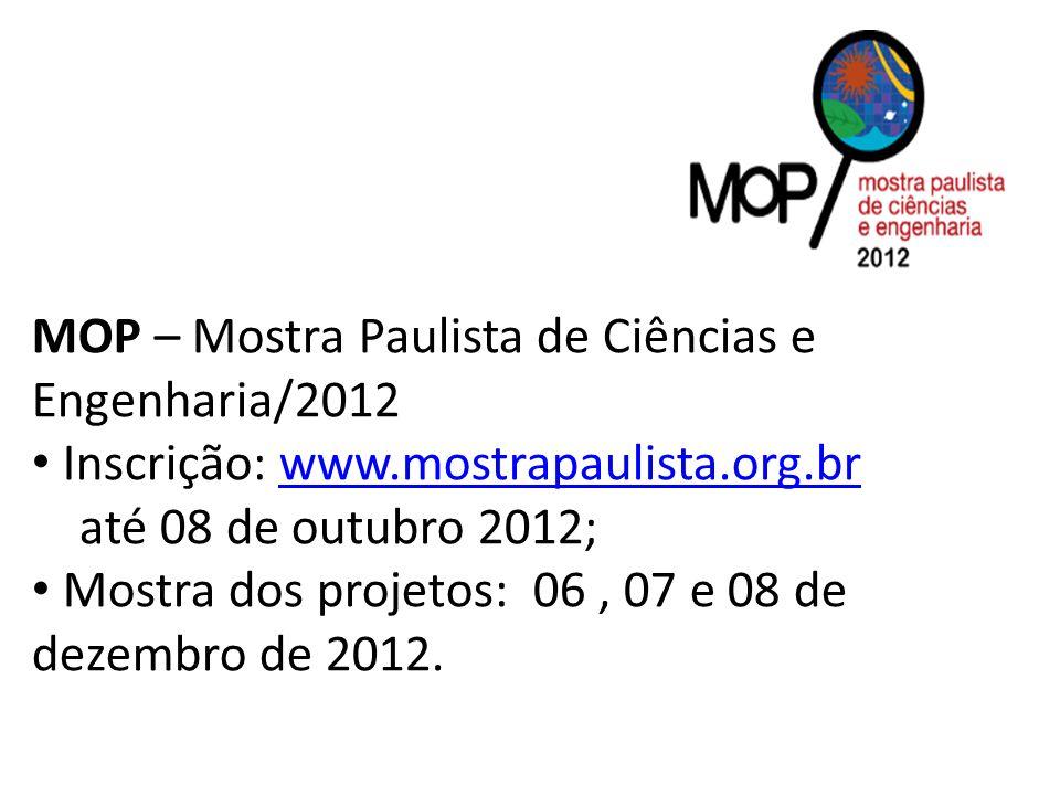 MOP – Mostra Paulista de Ciências e Engenharia/2012 Inscrição: www.mostrapaulista.org.brwww.mostrapaulista.org.br até 08 de outubro 2012; Mostra dos projetos: 06, 07 e 08 de dezembro de 2012.