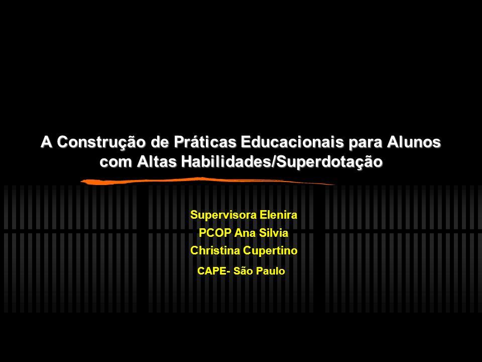A Construção de Práticas Educacionais para Alunos com Altas Habilidades/Superdotação Supervisora Elenira PCOP Ana Silvia Christina Cupertino CAPE- São Paulo