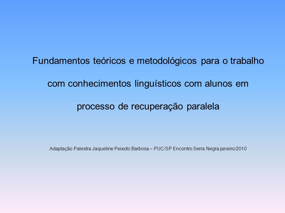 Fundamentos teóricos e metodológicos para o trabalho com conhecimentos linguísticos com alunos em processo de recuperação paralela Adaptação Palestra