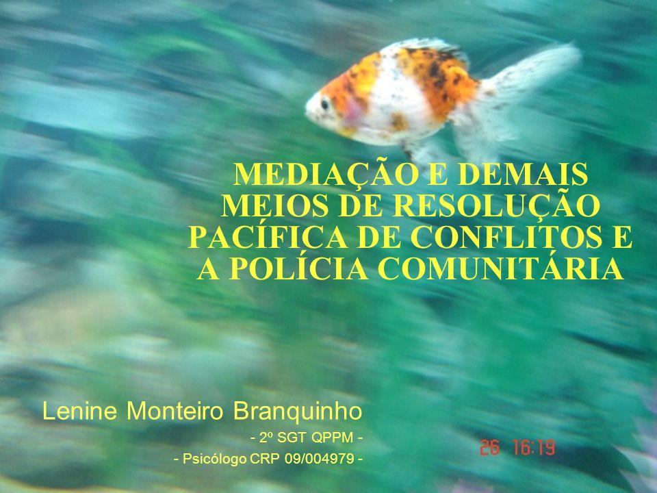 MEDIAÇÃO E DEMAIS MEIOS DE RESOLUÇÃO PACÍFICA DE CONFLITOS E A POLÍCIA COMUNITÁRIA Lenine Monteiro Branquinho - 2º SGT QPPM - - Psicólogo CRP 09/004979 -