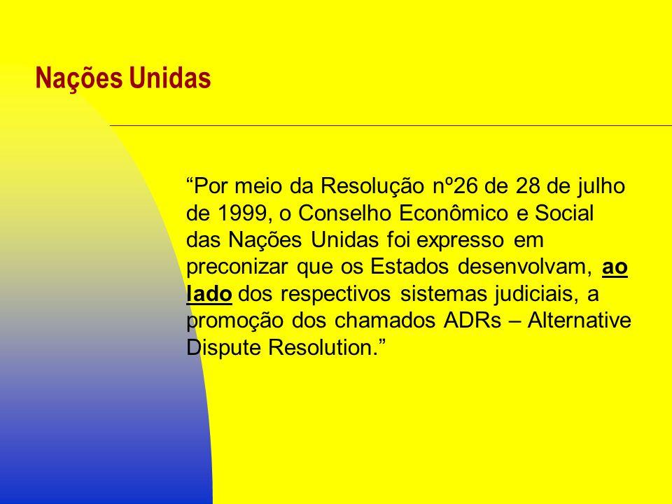 Nações Unidas Por meio da Resolução nº26 de 28 de julho de 1999, o Conselho Econômico e Social das Nações Unidas foi expresso em preconizar que os Estados desenvolvam, ao lado dos respectivos sistemas judiciais, a promoção dos chamados ADRs – Alternative Dispute Resolution.