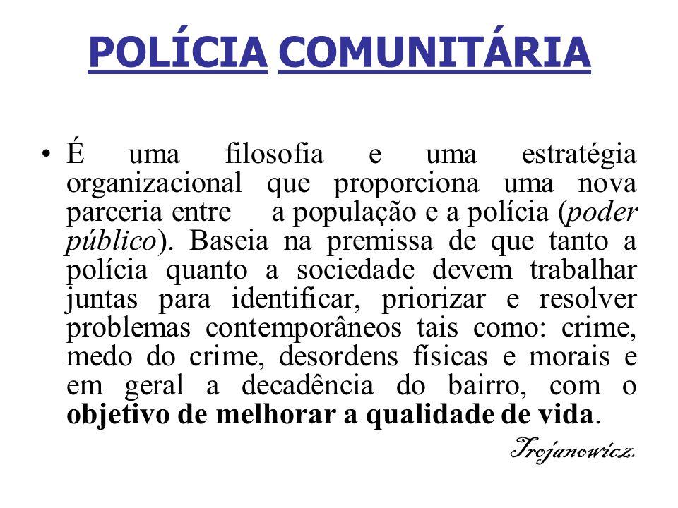 POLÍCIA COMUNITÁRIA É uma filosofia e uma estratégia organizacional que proporciona uma nova parceria entre a população e a polícia (poder público). B
