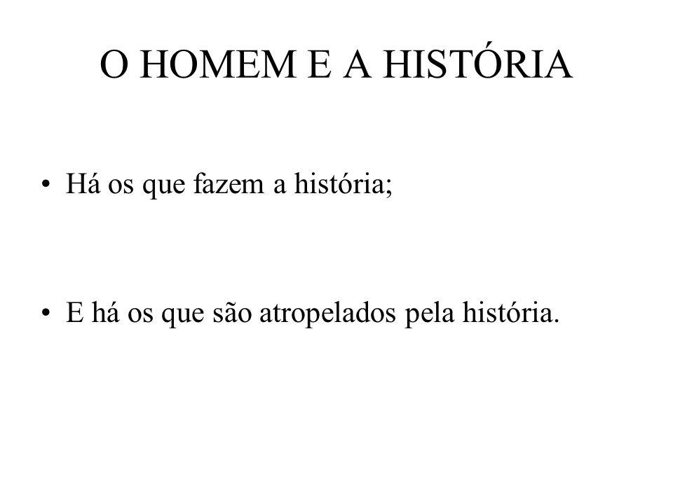 O HOMEM E A HISTÓRIA Há os que fazem a história; E há os que são atropelados pela história.
