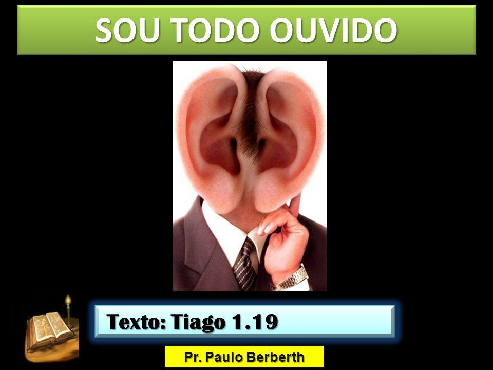 SOU TODO OUVIDO Pr. Paulo Berberth Texto: Tiago 1.19 Texto: Tiago 1.19