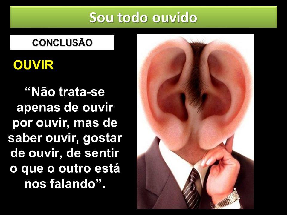 CONCLUSÃO Não trata-se apenas de ouvir por ouvir, mas de saber ouvir, gostar de ouvir, de sentir o que o outro está nos falando. OUVIR