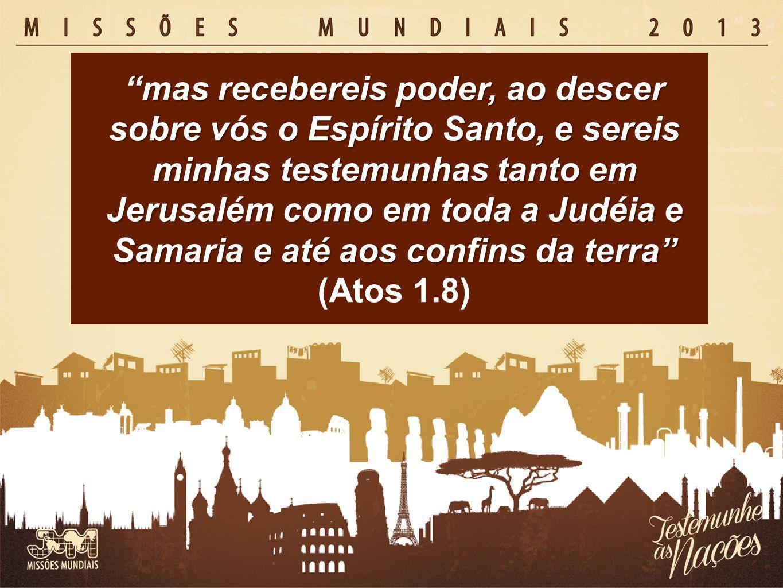 mas recebereis poder, ao descer sobre vós o Espírito Santo, e sereis minhas testemunhas tanto em Jerusalém como em toda a Judéia e Samaria e até aos c