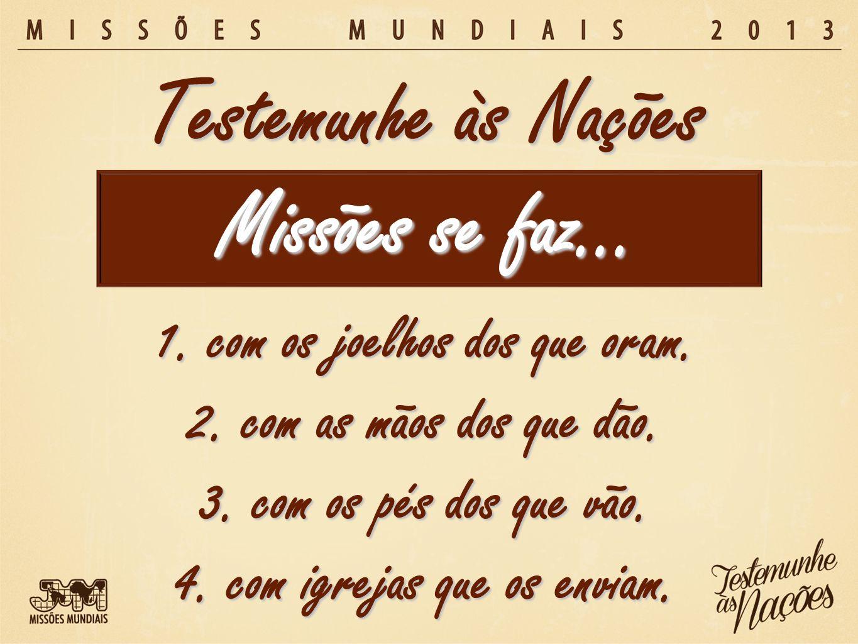 Missões se faz… Testemunhe às Nações 1. com os joelhos dos que oram. 2. com as mãos dos que dão. 3. com os pés dos que vão. 4. com igrejas que os envi