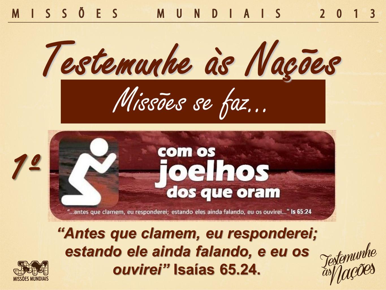 Missões se faz… Testemunhe às Nações 1º Antes que clamem, eu responderei; estando ele ainda falando, e eu os ouvirei Isaías 65.24.