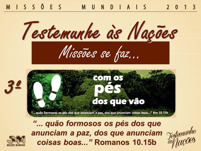 Missões se faz… Testemunhe às Nações 3º... quão formosos os pés dos que anunciam a paz, dos que anunciam coisas boas... Romanos 10.15b