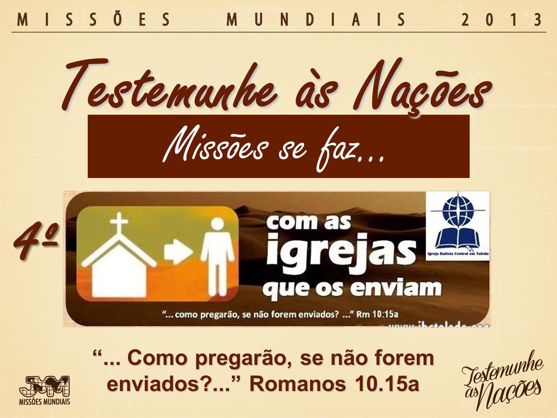 Missões se faz… Testemunhe às Nações 4º... Como pregarão, se não forem enviados?... Romanos 10.15a
