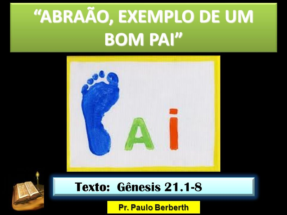 ABRAÃO, EXEMPLO DE UM BOM PAIABRAÃO, EXEMPLO DE UM BOM PAI Pr. Paulo Berberth Texto: Texto: Gênesis 21.1-8