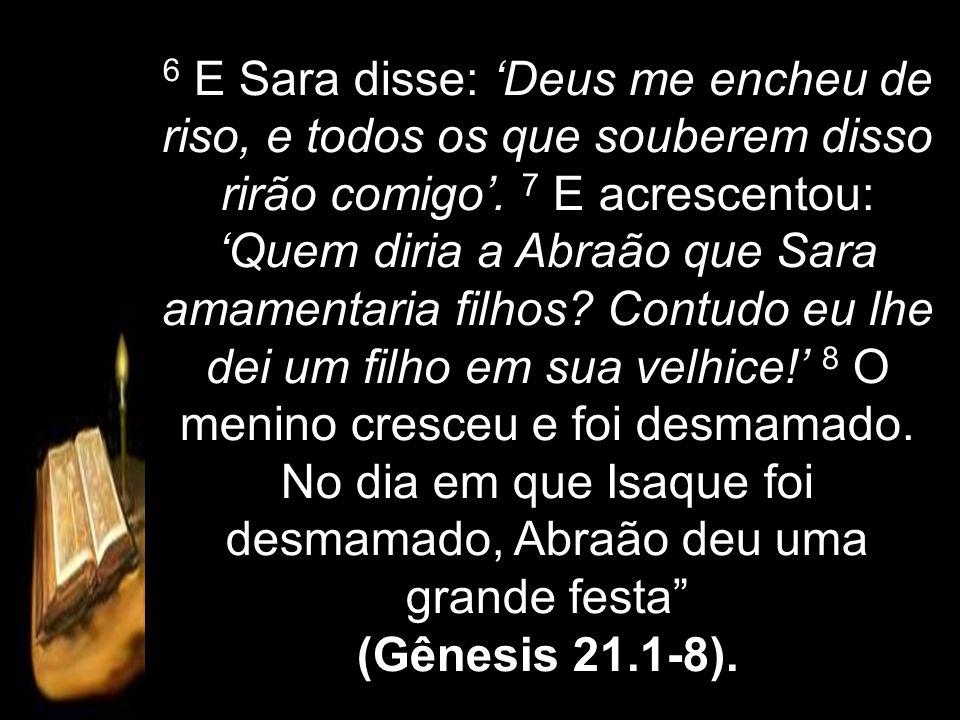 6 E Sara disse: Deus me encheu de riso, e todos os que souberem disso rirão comigo. 7 E acrescentou: Quem diria a Abraão que Sara amamentaria filhos?