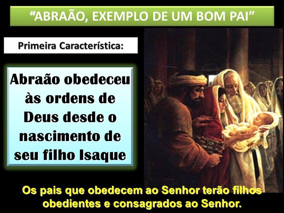 Primeira Característica: Abraão obedeceu às ordens de Deus desde o nascimento de seu filho Isaque ABRAÃO, EXEMPLO DE UM BOM PAI Os pais que obedecem a