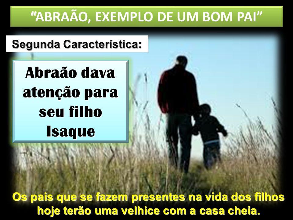 ABRAÃO, EXEMPLO DE UM BOM PAI Abraão dava atenção para seu filho Isaque Segunda Característica: Os pais que se fazem presentes na vida dos filhos hoje