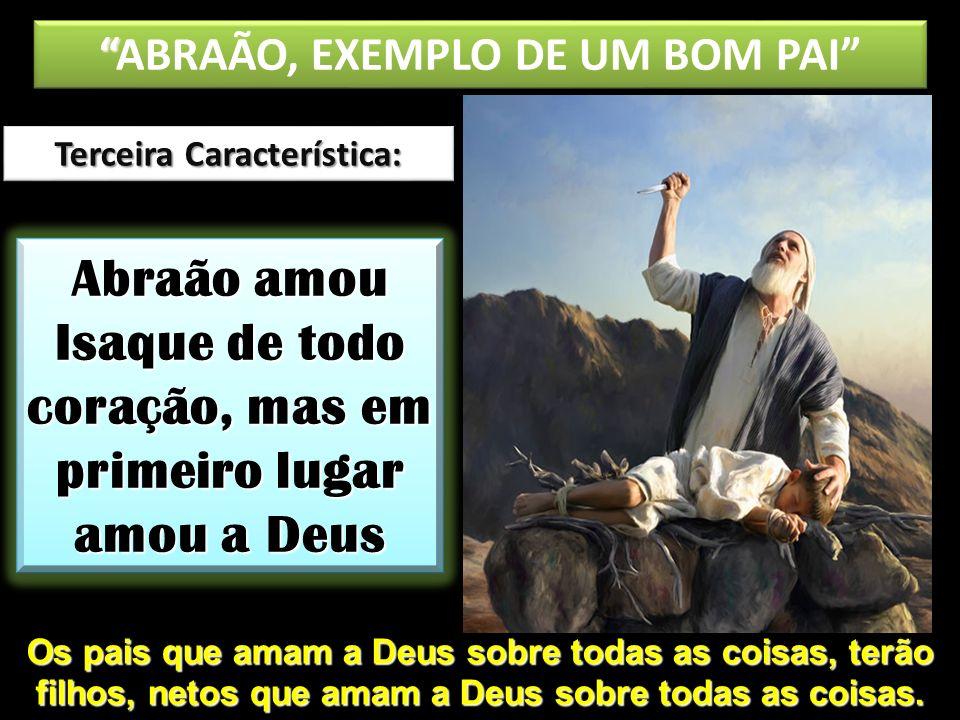 Abraão amou Isaque de todo coração, mas em primeiro lugar amou a Deus ABRAÃO, EXEMPLO DE UM BOM PAI Terceira Característica: Os pais que amam a Deus s