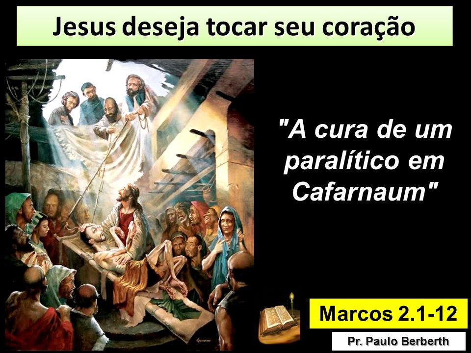 Marcos 2.1-12 Pr. Paulo Berberth Jesus deseja tocar seu coração