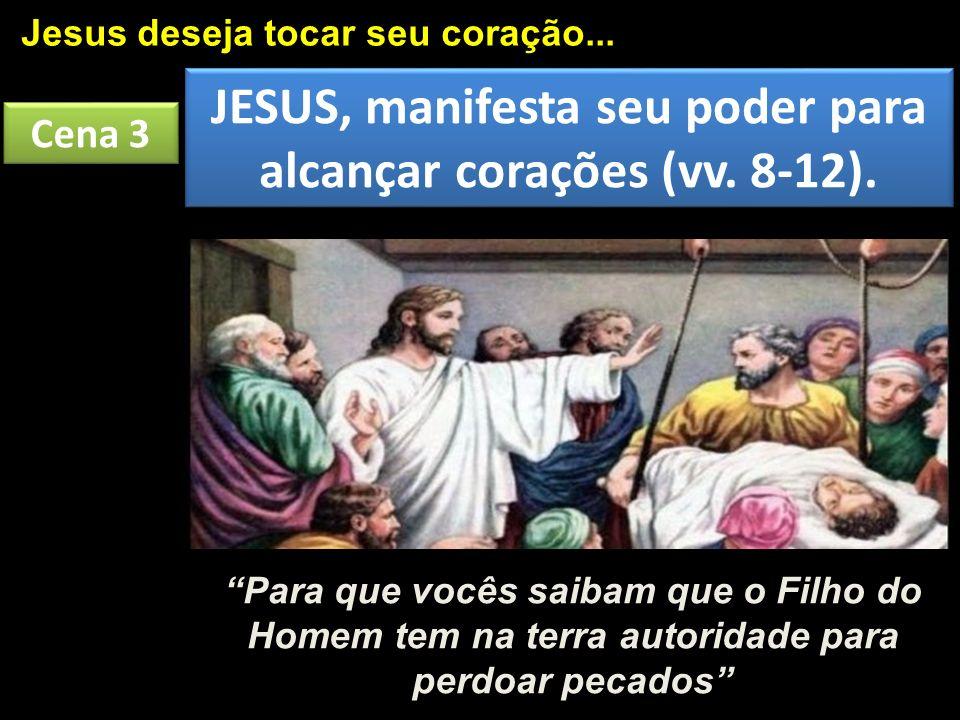 Cena 3 Jesus deseja tocar seu coração... JESUS, manifesta seu poder para alcançar corações (vv. 8-12). Para que vocês saibam que o Filho do Homem tem