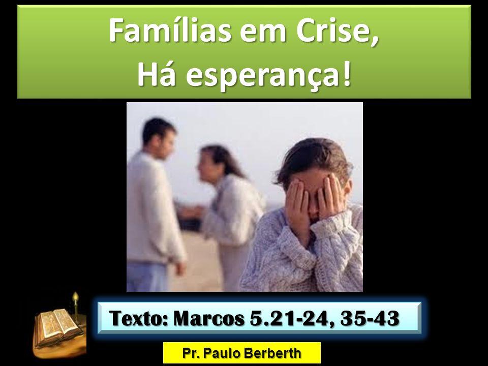 Famílias em Crise, Há esperança! Famílias em Crise, Há esperança! Pr. Paulo Berberth Texto: Marcos 5.21-24, 35-43 Texto: Marcos 5.21-24, 35-43