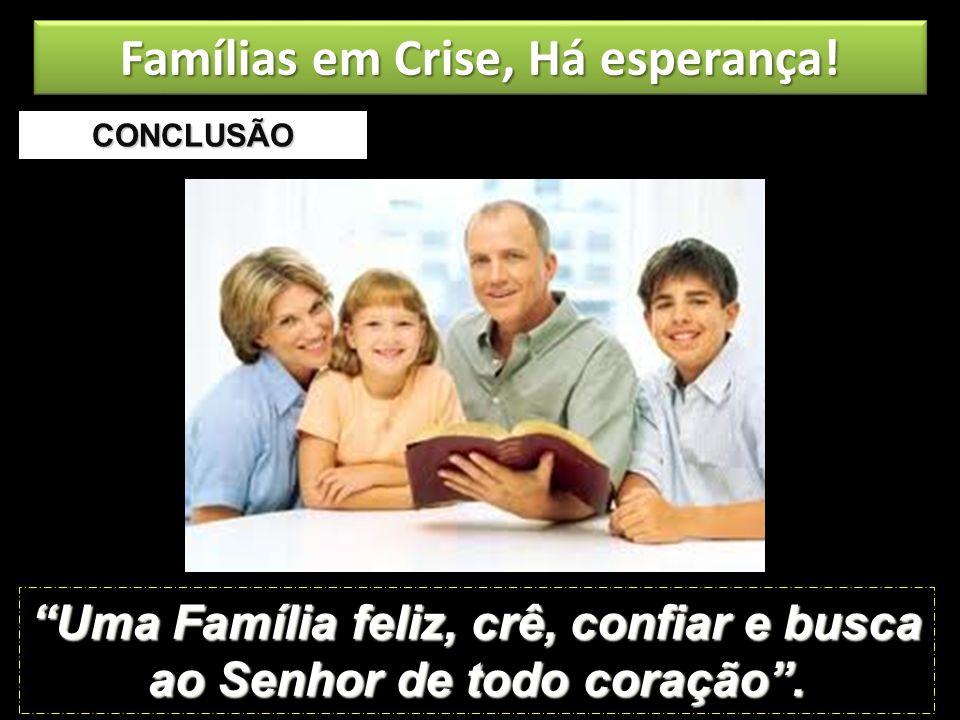 CONCLUSÃO Uma Família feliz, crê, confiar e busca ao Senhor de todo coração. Famílias em Crise, Há esperança!
