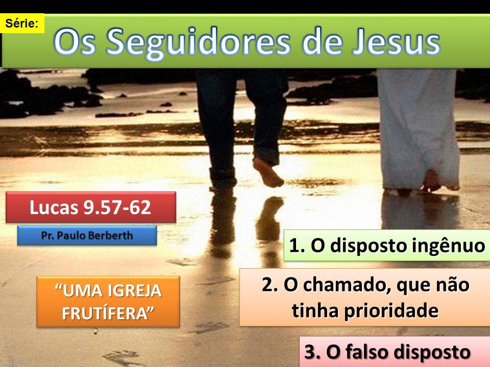 Lucas 9.57-62 Lucas 9.57-62 Pr. Paulo Berberth 1. O disposto ingênuo 1. O disposto ingênuo 2. O chamado, que não tinha prioridade 2. O chamado, que nã