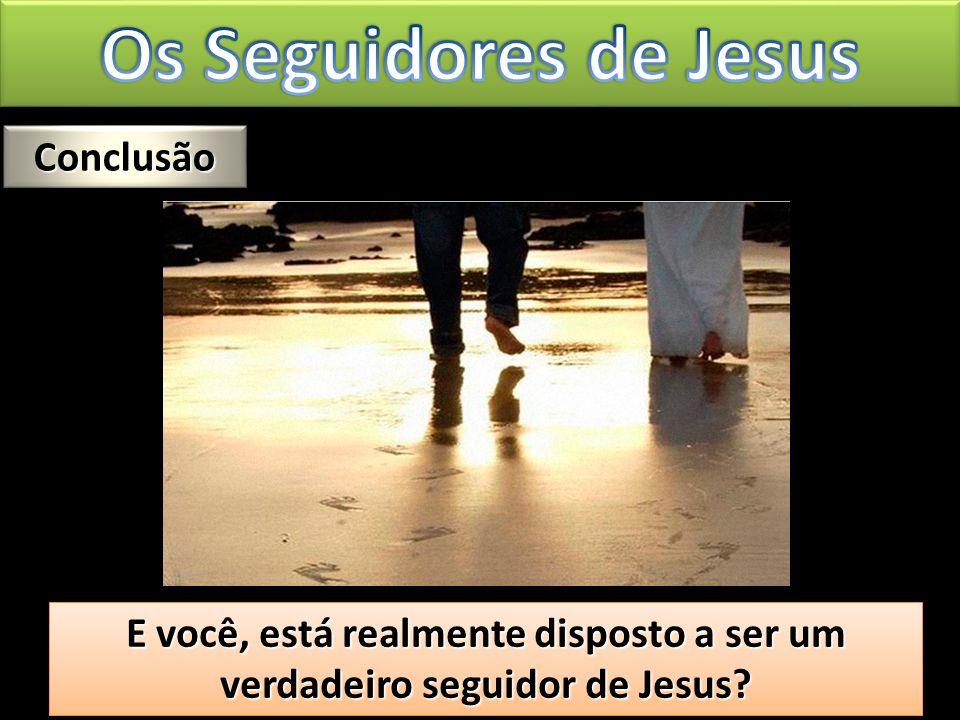 Conclusão Conclusão E você, está realmente disposto a ser um verdadeiro seguidor de Jesus? E você, está realmente disposto a ser um verdadeiro seguido