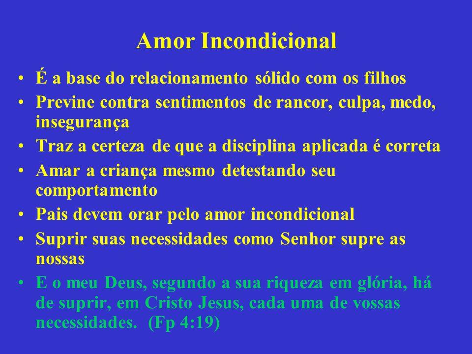 Amor Incondicional É a base do relacionamento sólido com os filhos Previne contra sentimentos de rancor, culpa, medo, insegurança Traz a certeza de qu
