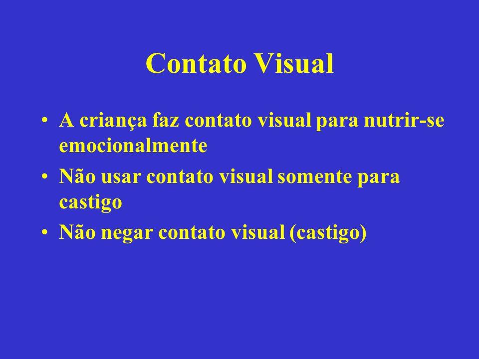 Contato Visual A criança faz contato visual para nutrir-se emocionalmente Não usar contato visual somente para castigo Não negar contato visual (casti