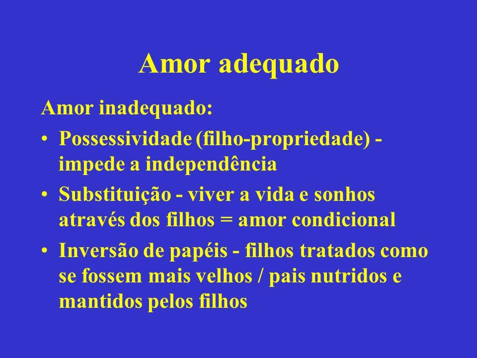 Amor adequado Amor inadequado: Possessividade (filho-propriedade) - impede a independência Substituição - viver a vida e sonhos através dos filhos = a