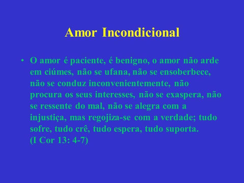 Amor Incondicional O amor é paciente, é benigno, o amor não arde em ciúmes, não se ufana, não se ensoberbece, não se conduz inconvenientemente, não pr