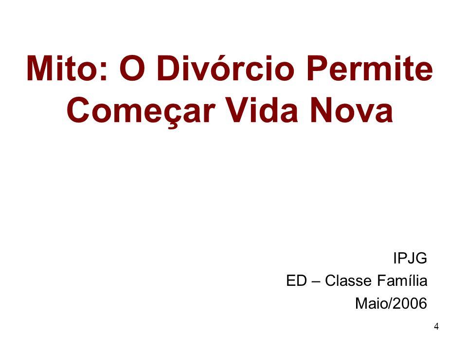 4 Mito: O Divórcio Permite Começar Vida Nova IPJG ED – Classe Família Maio/2006