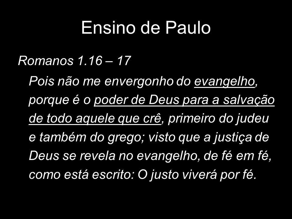 Ensino de Paulo Romanos 1.16 – 17 Pois não me envergonho do evangelho, porque é o poder de Deus para a salvação de todo aquele que crê, primeiro do ju