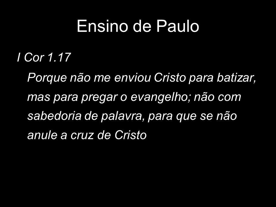 I Cor 1.17 Porque não me enviou Cristo para batizar, mas para pregar o evangelho; não com sabedoria de palavra, para que se não anule a cruz de Cristo