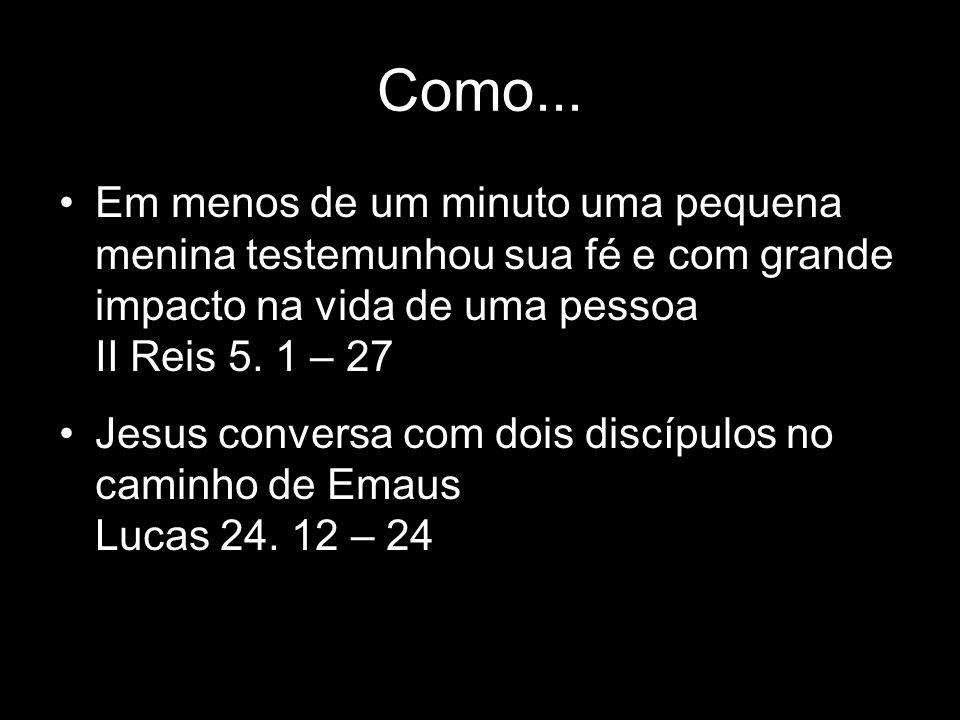 Como... Em menos de um minuto uma pequena menina testemunhou sua fé e com grande impacto na vida de uma pessoa II Reis 5. 1 – 27 Jesus conversa com do