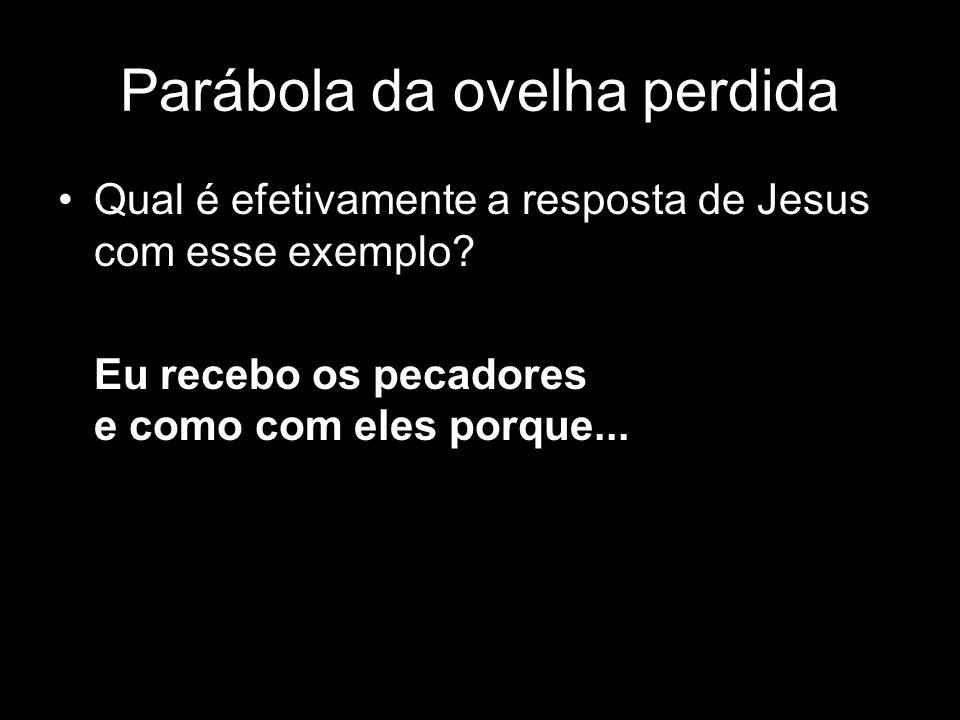 Qual é efetivamente a resposta de Jesus com esse exemplo? Eu recebo os pecadores e como com eles porque... Parábola da ovelha perdida