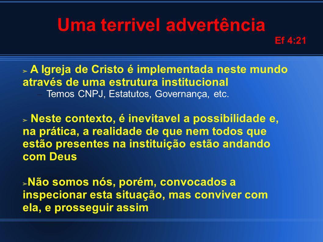 Uma terrivel advertência Ef 4:21 A Igreja de Cristo é implementada neste mundo através de uma estrutura institucional – Temos CNPJ, Estatutos, Governança, etc.