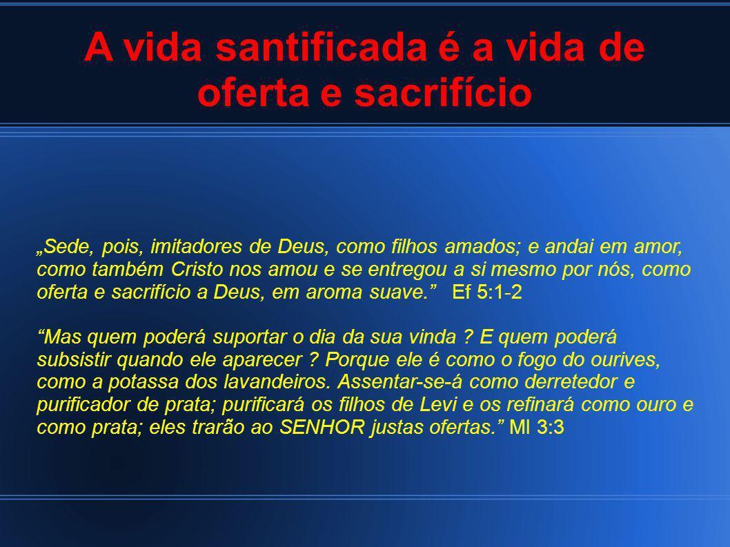 A vida santificada é a vida de oferta e sacrifício Sede, pois, imitadores de Deus, como filhos amados; e andai em amor, como também Cristo nos amou e