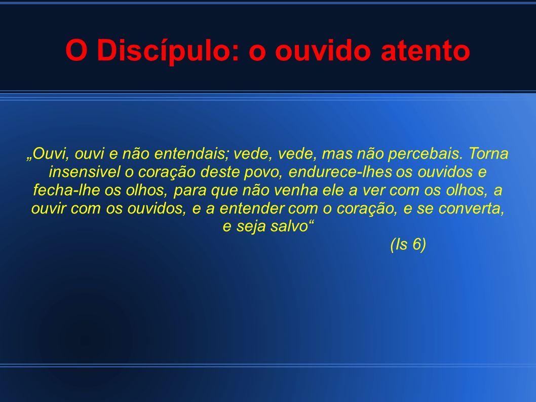 O Discípulo: o ouvido atento Ouvi, ouvi e não entendais; vede, vede, mas não percebais. Torna insensivel o coração deste povo, endurece-lhes os ouvido