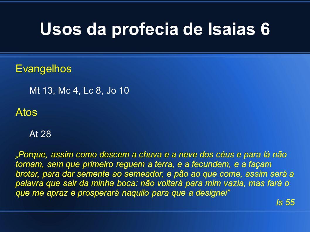 Usos da profecia de Isaias 6 Evangelhos Mt 13, Mc 4, Lc 8, Jo 10 Atos At 28 Porque, assim como descem a chuva e a neve dos céus e para lá não tornam,