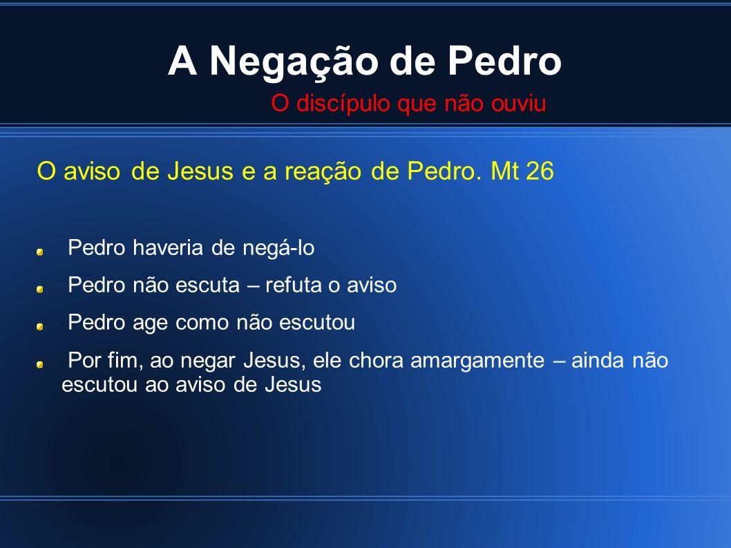 A Negação de Pedro O aviso de Jesus e a reação de Pedro. Mt 26 Pedro haveria de negá-lo Pedro não escuta – refuta o aviso Pedro age como não escutou P