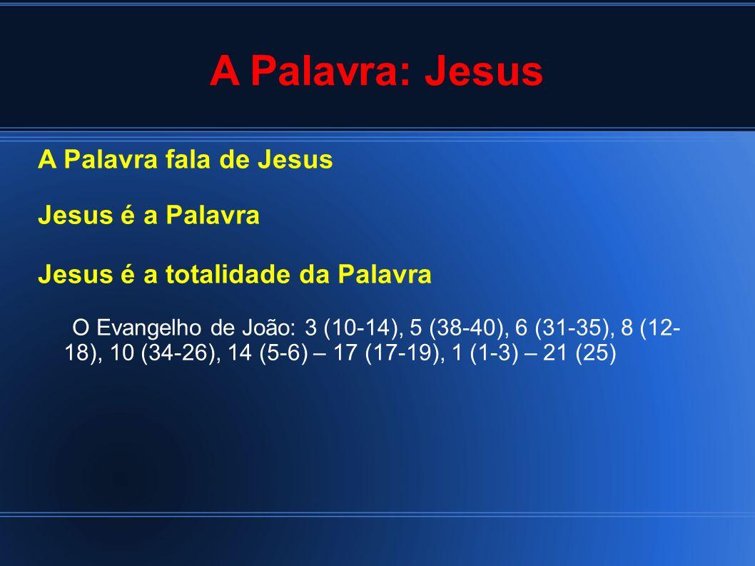 A Palavra: Jesus A Palavra fala de Jesus Jesus é a Palavra Jesus é a totalidade da Palavra O Evangelho de João: 3 (10-14), 5 (38-40), 6 (31-35), 8 (12