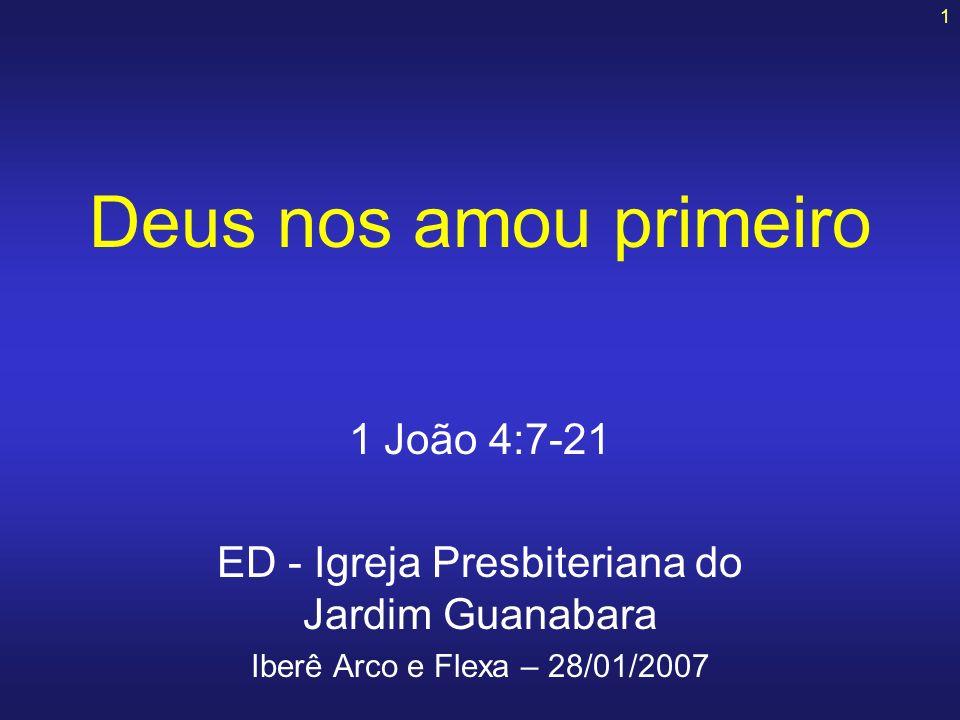 1 Deus nos amou primeiro 1 João 4:7-21 ED - Igreja Presbiteriana do Jardim Guanabara Iberê Arco e Flexa – 28/01/2007