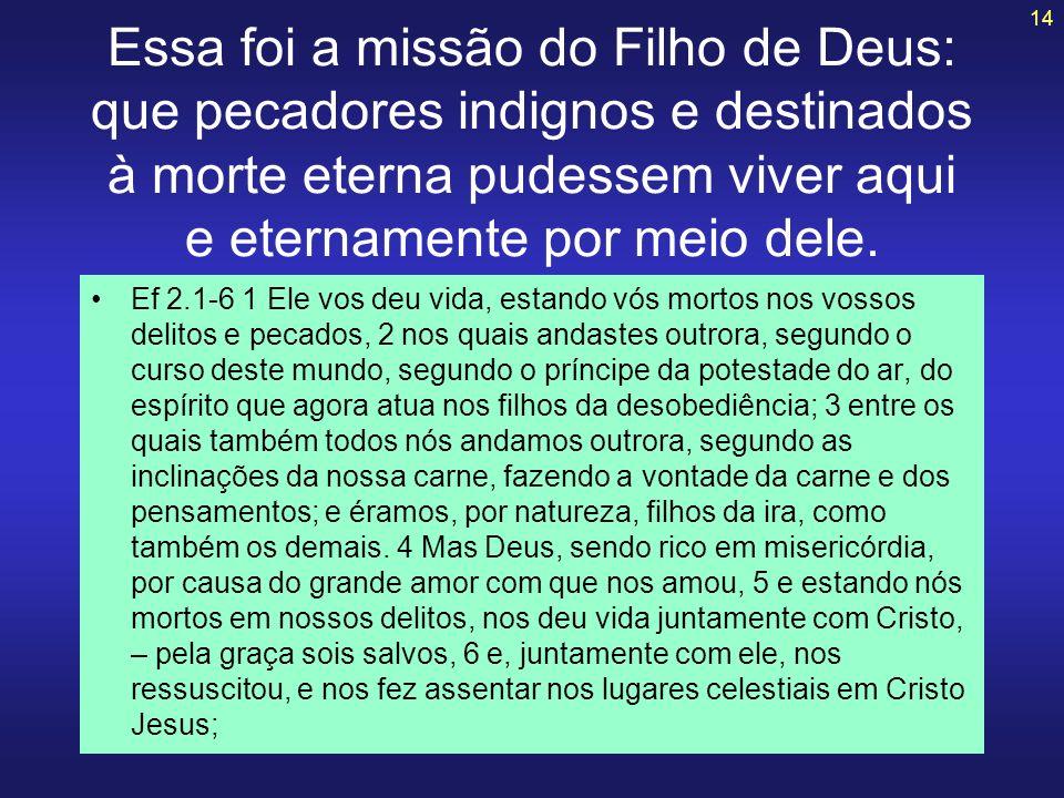 14 Essa foi a missão do Filho de Deus: que pecadores indignos e destinados à morte eterna pudessem viver aqui e eternamente por meio dele. Ef 2.1-6 1