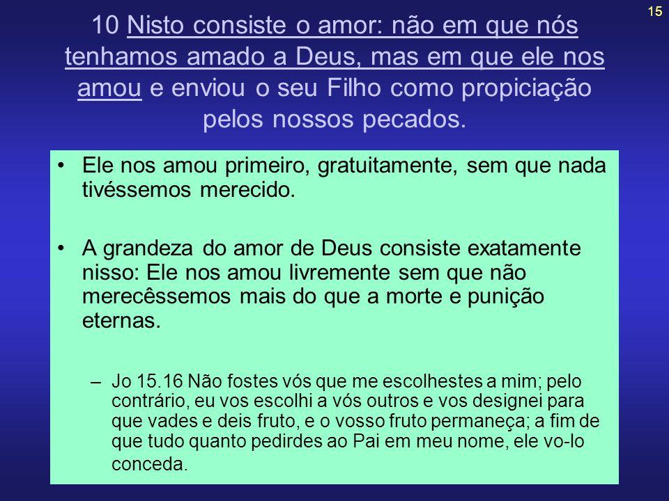 15 10 Nisto consiste o amor: não em que nós tenhamos amado a Deus, mas em que ele nos amou e enviou o seu Filho como propiciação pelos nossos pecados.