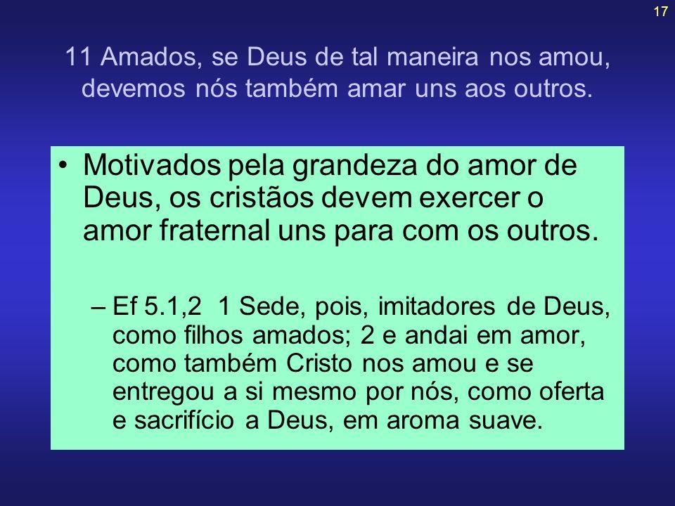17 11 Amados, se Deus de tal maneira nos amou, devemos nós também amar uns aos outros. Motivados pela grandeza do amor de Deus, os cristãos devem exer