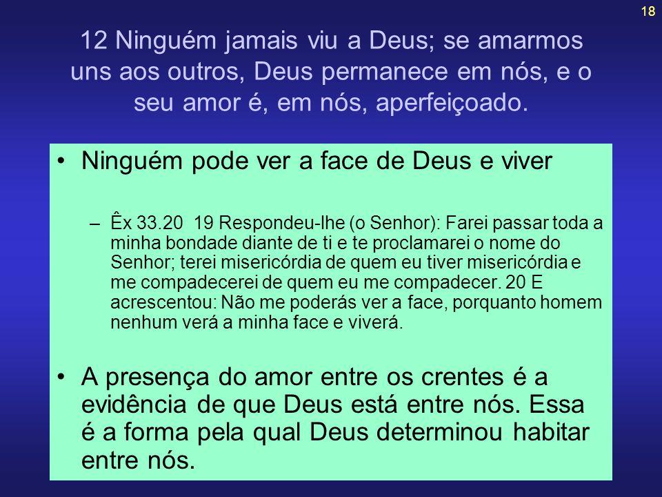 18 12 Ninguém jamais viu a Deus; se amarmos uns aos outros, Deus permanece em nós, e o seu amor é, em nós, aperfeiçoado. Ninguém pode ver a face de De