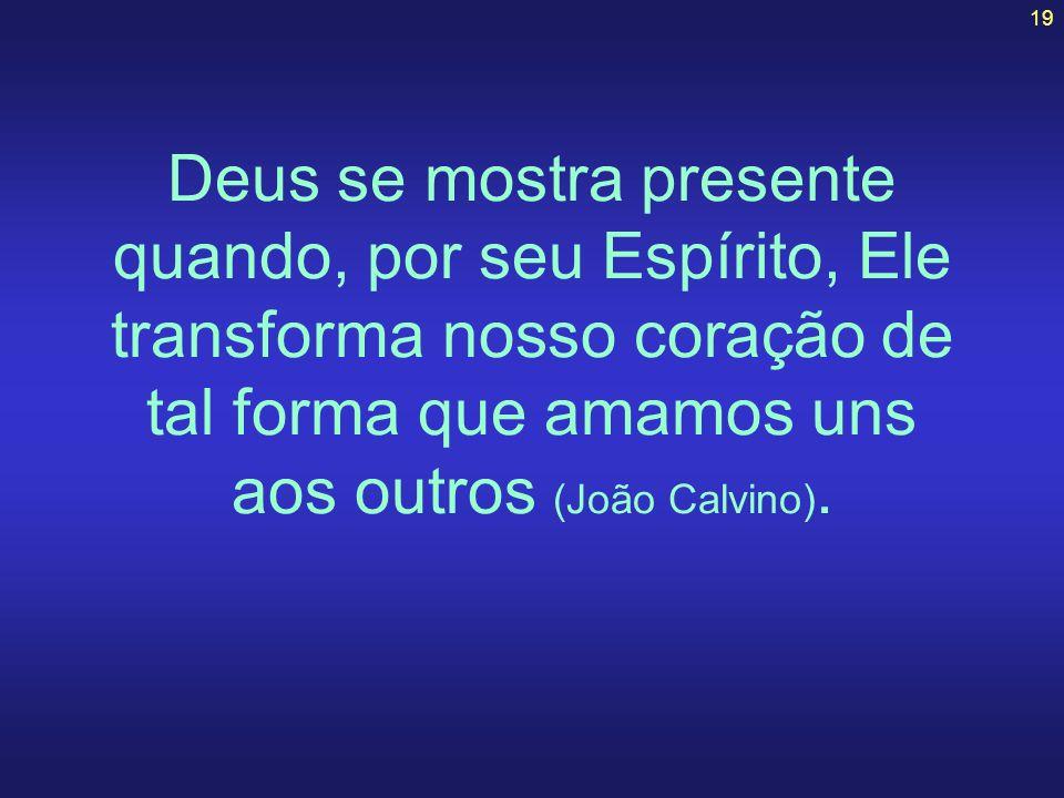 19 Deus se mostra presente quando, por seu Espírito, Ele transforma nosso coração de tal forma que amamos uns aos outros (João Calvino).
