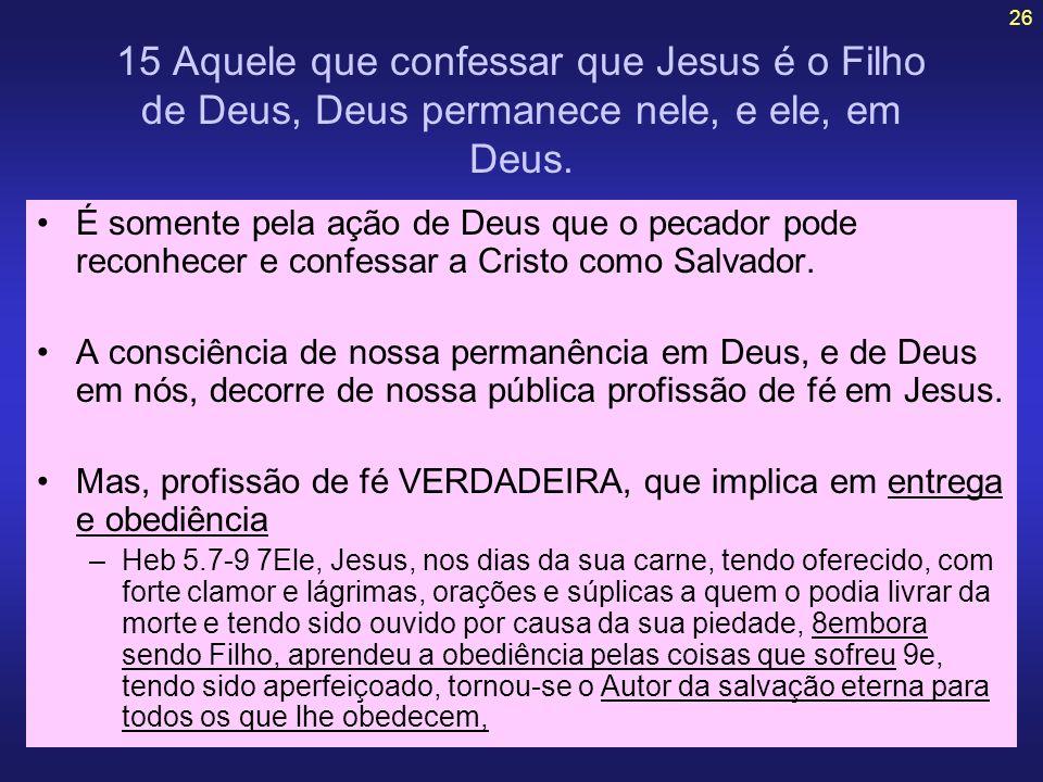 26 15 Aquele que confessar que Jesus é o Filho de Deus, Deus permanece nele, e ele, em Deus. É somente pela ação de Deus que o pecador pode reconhecer